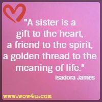 A sister is a gift to the heart, a friend to the spirit, a golden thread to the meaning of life. Isadora James