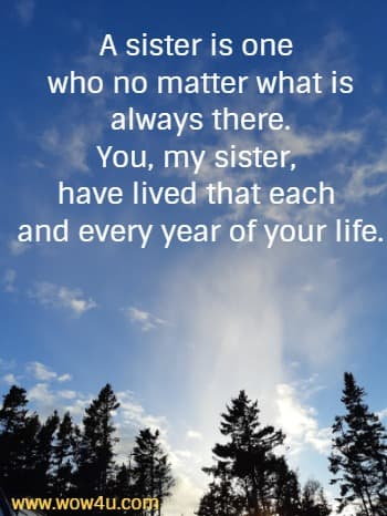 A sister is one  who no matter what is always. You, my sister, have lived that each  and every year of your life.