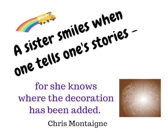 A sister smiles when one tells one's stories - for she knows where the decoration has been added. Chris Montaigne