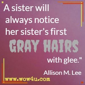 A sister will always notice her sister's first gray hairs with glee.  Allison M. Lee