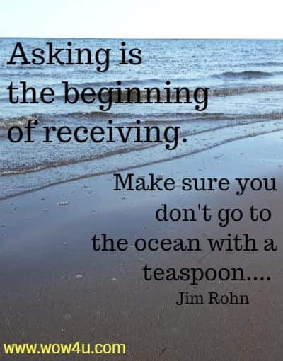 Asking is the beginning of receiving. Make sure you don't go to  the ocean with a teaspoon.... Jim Rohn