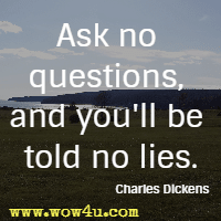 Ask no questions, and you'll be told no lies. Charles Dickens