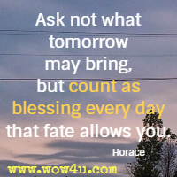Ask not what tomorrow may bring, but count as blessing every day that fate allows you. Horace