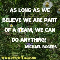 As long as we believe we are part of a team, we can do anything!  Michael Rogers