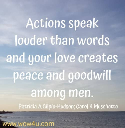 Actions speak louder than words and your love creates peace and goodwill among men.    Patricia A Gilpin-Hudson; Carol R Muschette