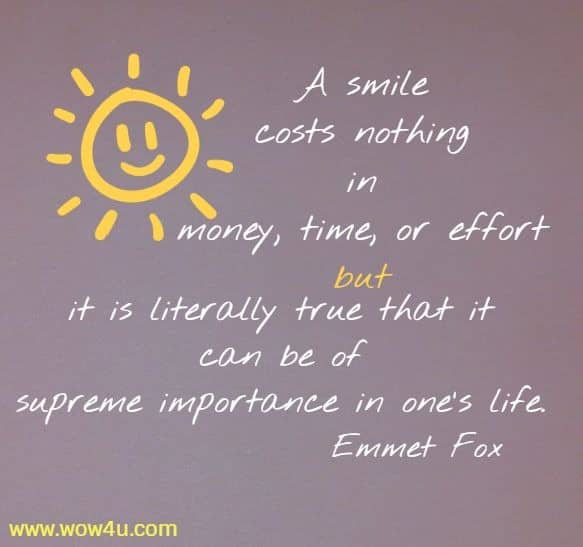 A smile costs nothing in money, time, or effort but it is literally true  that it can be of supreme importance in one's life. Emmet Fox