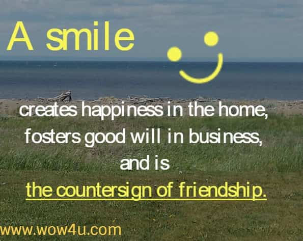 A smile creates happiness in the home, fosters good will in business, and is the countersign of friendship.