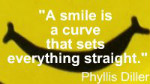 A smile is a curve that sets everything straight. Phyllis Diller