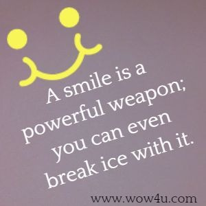 A smile is a powerful weapon; you can even break ice with it.