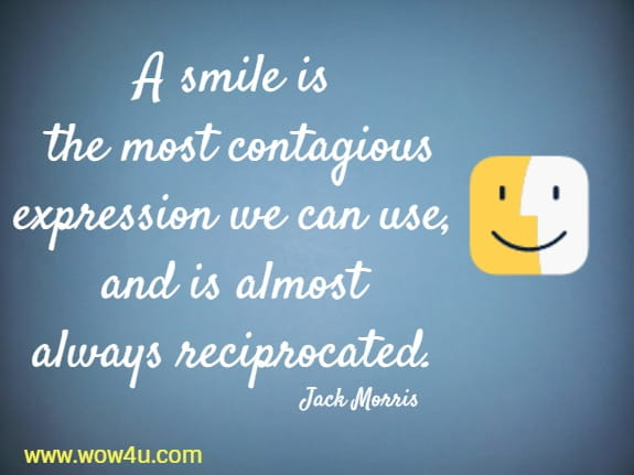 A smile is the most contagious expression we can use, and is almost always reciprocated.   Jack Morris
