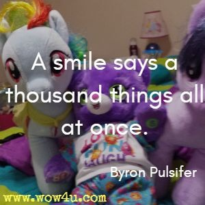 A smile says a thousand things all at once. Byron Pulsifer
