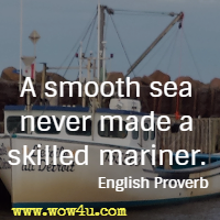 A smooth sea never made a skilled mariner. English Proverb