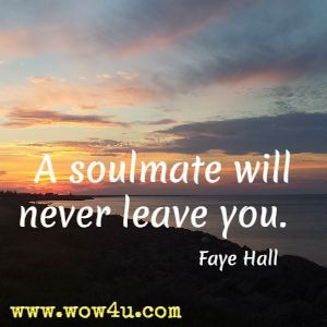 A soulmate will never leave you.  Faye Hall