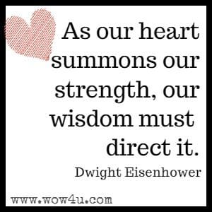 As our heart summons our strength, our wisdom must direct it. Dwight Eisenhower