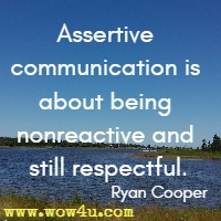 Assertive communication is about being nonreactive and still respectful. Ryan Cooper