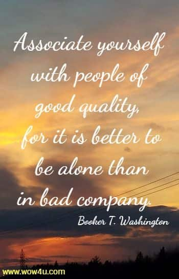 Associate yourself with people of good quality, for it is better to  be alone than in bad company.  Booker T. Washington