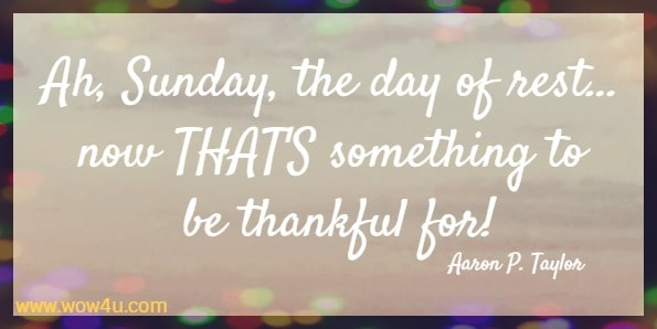 Ah, Sunday, the day of rest… now THAT'S something to be thankful for!   Aaron P. Taylor