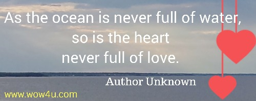 As the ocean is never full of water, so is the heart never full of love.   Author Unknown