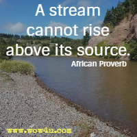 A stream cannot rise above its source. African Proverb