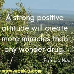 A strong positive attitude will create more miracles than any wonder drug. Patricia Neal