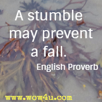 A stumble may prevent a fall. English Proverb