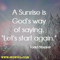 A Sunrise is God's way of saying, Let's start again. Todd Stocker