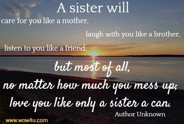 A sister will care for you like a mother, laugh with you like a brother,  listen to you like a friend, but most of all, no matter how much  you mess up; love you like only a sister a can. Author Unknown