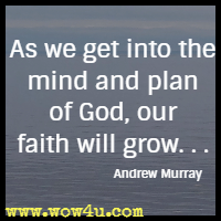 As we get into the mind and plan of God, our faith will grow. . . Andrew Murray