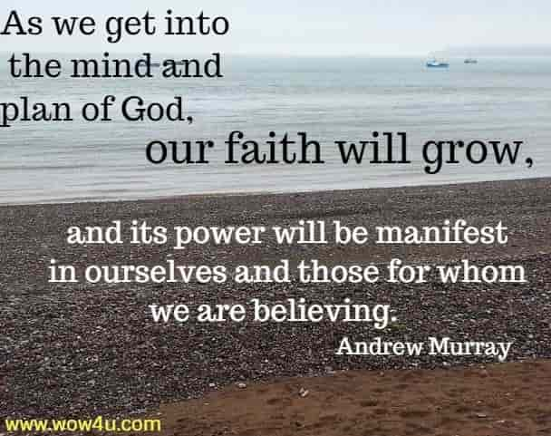 As we get into the mind and plan of God, our faith will grow,  and its power will be manifest in ourselves and those for whom we are  believing.   Andrew Murray