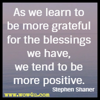 As we learn to be more grateful for the blessings we have, we tend to be more positive. Stephen Shaner