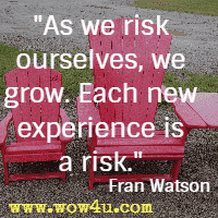 As we risk ourselves, we grow. Each new experience is a risk. Fran Watson