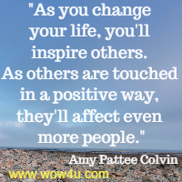 As you change your life, you'll inspire others. As others are touched in a positive way, they'll affect even more people.  Amy Pattee Colvin
