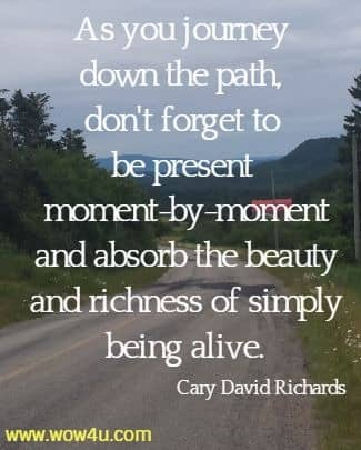 As you journey down the path, don't forget to be present moment-by-moment  and absorb the beauty and richness of simply being alive. Cary David Richards