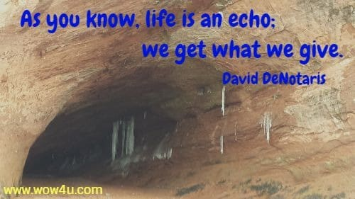 As you know, life is an echo; we get what we give. David DeNotaris