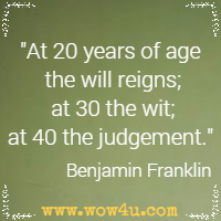 At 20 years of age the will reigns; at 30 the wit; at 40 the judgement. Benjamin Franklin