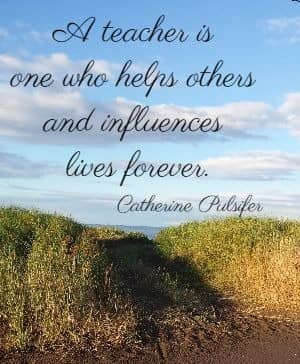 A teacher is one who helps others and influences lives forever. Catherine Pulsifer