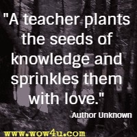 A teacher plants the seeds of knowledge and sprinkles them with love.  Author Unknown