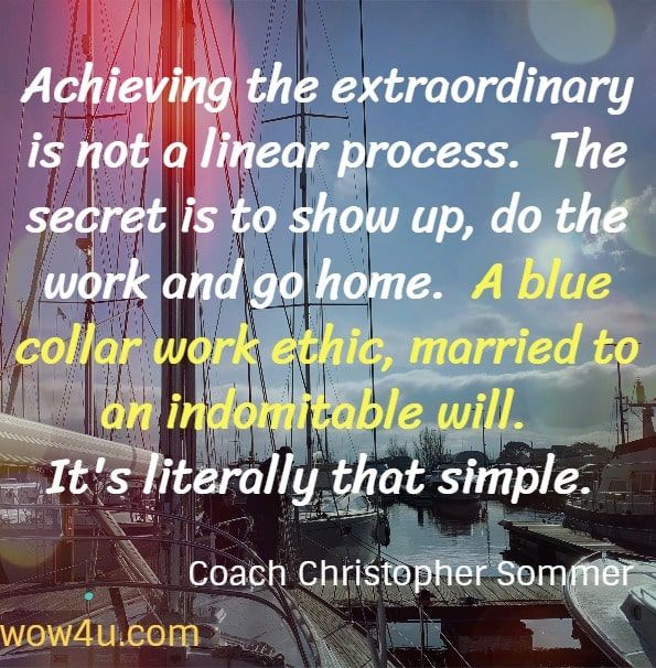 Achieving the extraordinary is not a linear process.  The secret is to show up, do the work and go home.  A blue collar work ethic, married to an indomitable will.  It's literally that simple. Coach Christopher Sommer