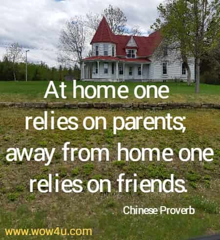At home one relies on parents; away from home one relies on friends.  Chinese Proverb