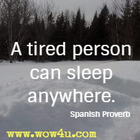 A tired person can sleep anywhere. Spanish Proverb