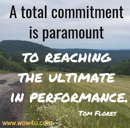 A total commitment is paramount to reaching the ultimate in performance.     Tom Flores