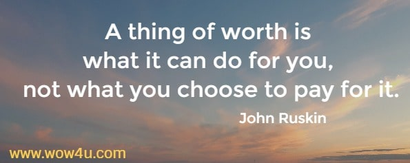 A thing of worth is what it can do for you, not what you choose to pay for it.    John Ruskin