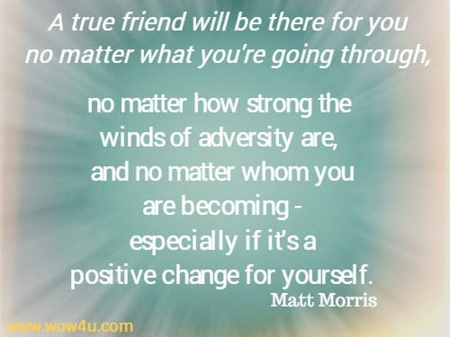 A true friend will be there for you no matter what you're going through, no matter how strong the winds of adversity are, and no matter whom you are becoming - especially if it's a  positive change for yourself.  Matt Morris