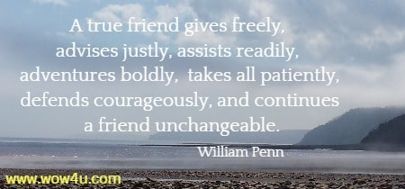 A true friend gives freely, advises justly, assists readily, adventures boldly,  takes all patiently, defends courageously, and continues a friend unchangeable.     William Penn
