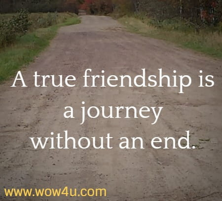 A true friendship is a journey without an end.
