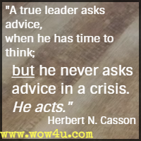 A true leader asks advice, when he has time to think; but he never asks advice in a crisis. He acts. Herbert N. Casson