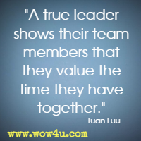 A true leader shows their team members that they value the time they have together. Tuan Luu