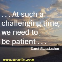 . . . At such a challenging time, we need to be patient . . . Carol Staudacher