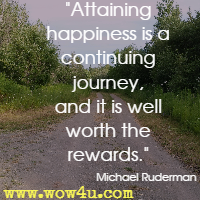 Attaining happiness is a continuing journey, and it is well worth the rewards. Michael Ruderman