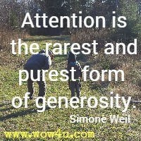 Attention is the rarest and purest form of generosity. Simone Weil